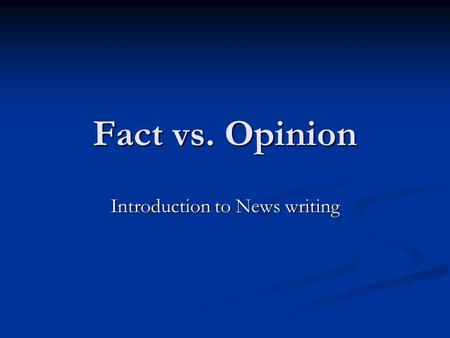 Fact vs. Opinion Introduction to News writing. Telling Fact from Opinion A fact can be proven by empirical data. A fact can be proven by empirical data.
