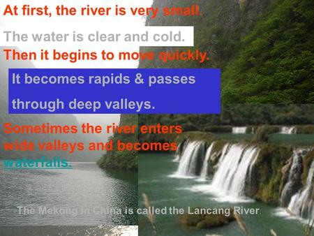 What does the Mekong look like ? The water is clear and cold. Then it begins to move quickly. It becomes rapids & passes through deep valleys. Sometimes.