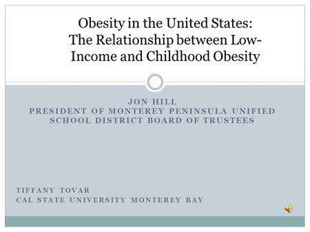 JON HILL PRESIDENT OF MONTEREY PENINSULA UNIFIED SCHOOL DISTRICT BOARD OF TRUSTEES TIFFANY TOVAR CAL STATE UNIVERSITY MONTEREY BAY Obesity in the United.