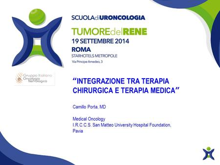 """INTEGRAZIONE TRA TERAPIA CHIRURGICA E TERAPIA MEDICA"" Camillo Porta, MD Medical Oncology I.R.C.C.S. San Matteo University Hospital Foundation, Pavia."