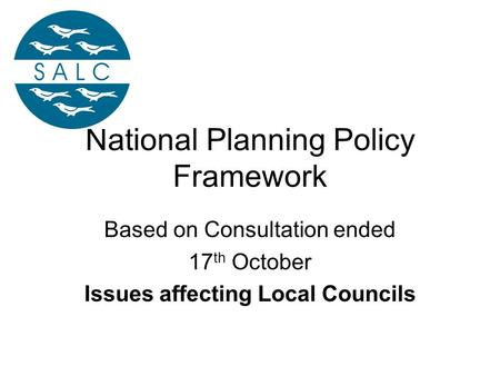 National Planning Policy Framework Based on Consultation ended 17 th October Issues affecting Local Councils.
