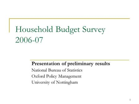 1 Household Budget Survey 2006-07 Presentation of preliminary results National Bureau of Statistics Oxford Policy Management University of Nottingham.