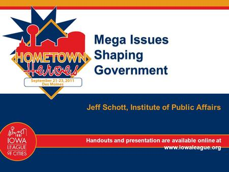 Mega Issues Shaping Government Jeff Schott, Institute of Public Affairs Handouts and presentation are available online at www.iowaleague.org.