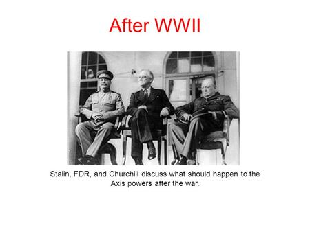 After WWII Stalin, FDR, and Churchill discuss what should happen to the Axis powers after the war.