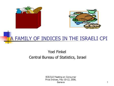 ECE/ILO Meeting on Consumer Price Indices, May 10-12, 2006, Geneva1 A FAMILY OF INDICES IN THE ISRAELI CPI Yoel Finkel Central Bureau of Statistics, Israel.
