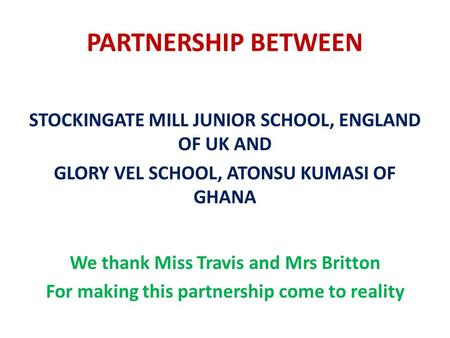 PARTNERSHIP BETWEEN STOCKINGATE MILL JUNIOR SCHOOL, ENGLAND OF UK AND GLORY VEL SCHOOL, ATONSU KUMASI OF GHANA We thank Miss Travis and Mrs Britton For.
