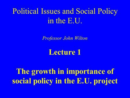 Political Issues and Social Policy in the E.U. Professor John Wilton Lecture 1 The growth in importance of social policy in the E.U. project.