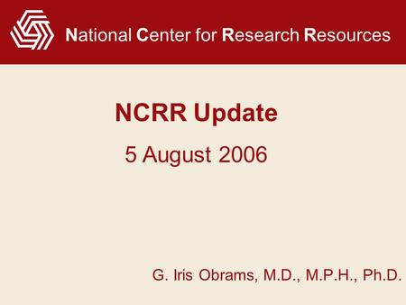 National Center for Research Resources G. Iris Obrams, M.D., M.P.H., Ph.D. NCRR Update 5 August 2006.