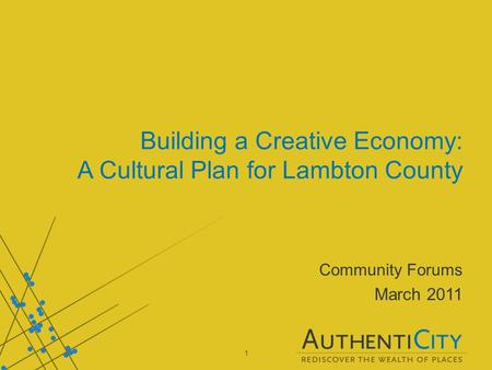 1 Building a Creative Economy: A Cultural Plan for Lambton County Community Forums March 2011.