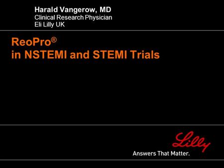 ReoPro ® in NSTEMI and STEMI Trials Harald Vangerow, MD Clinical Research Physician Eli Lilly UK.