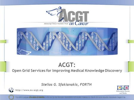 ACGT: Open Grid Services for Improving Medical Knowledge Discovery Stelios G. Sfakianakis, FORTH.