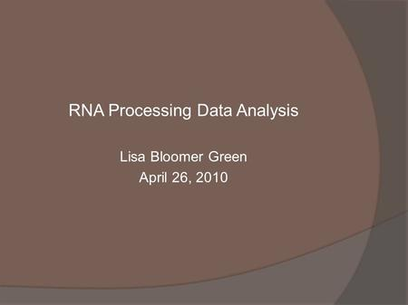 RNA Processing Data Analysis Lisa Bloomer Green April 26, 2010.