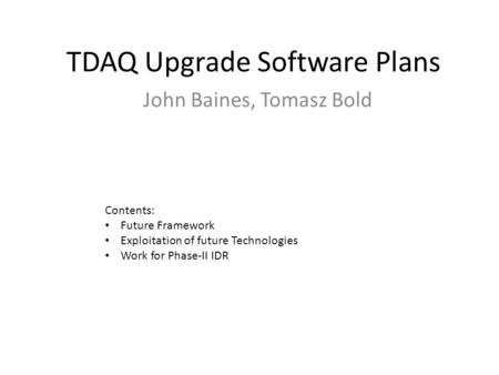TDAQ Upgrade Software Plans John Baines, Tomasz Bold Contents: Future Framework Exploitation of future Technologies Work for Phase-II IDR.