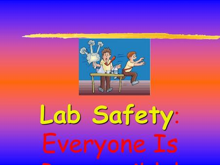 Lab Safety Lab Safety : Everyone Is Responsible!.