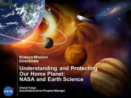 Science Mission Directorate Understanding and Protecting Our Home Planet: NASA and Earth Science Cheryl Yuhas Suborbital Science Program Manager.