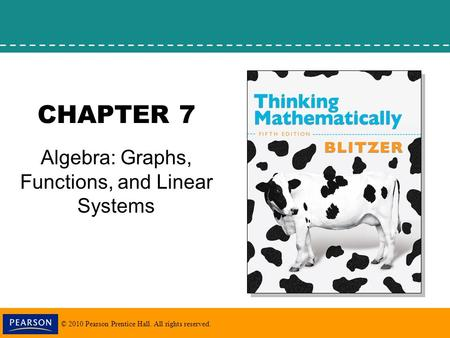 © 2010 Pearson Prentice Hall. All rights reserved. CHAPTER 7 Algebra: Graphs, Functions, and Linear Systems.