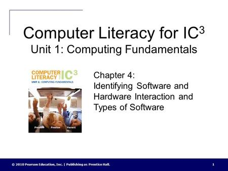 Computer Literacy for IC 3 Unit 1: Computing Fundamentals © 2010 Pearson Education, Inc. | Publishing as Prentice Hall.1 Chapter 4: Identifying Software.