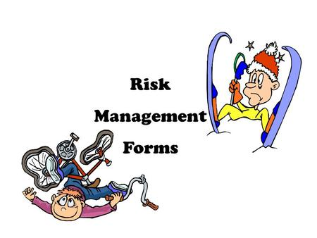 Risk Management Forms. Participants Is the activity appropriate for the developmental age of the participant? What forms will be required? What is the.