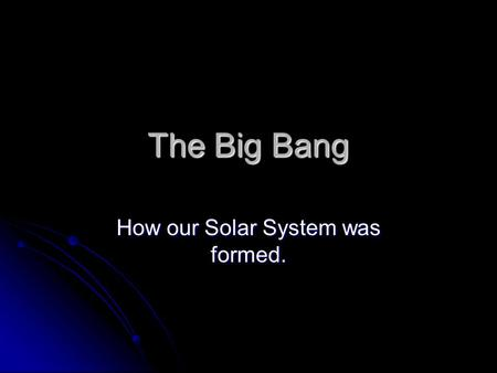 The Big Bang How our Solar System was formed.. How big are you?