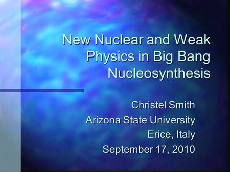 New Nuclear and Weak Physics in Big Bang Nucleosynthesis Christel Smith Arizona State University Arizona State University Erice, Italy September 17, 2010.