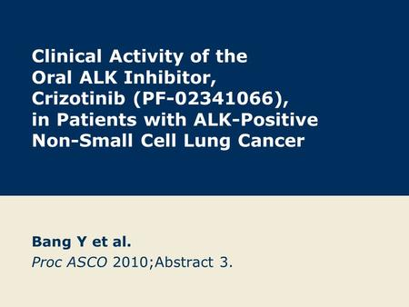Clinical Activity of the Oral ALK Inhibitor, Crizotinib (PF-02341066), in Patients with ALK-Positive Non-Small Cell Lung Cancer Bang Y et al. Proc ASCO.
