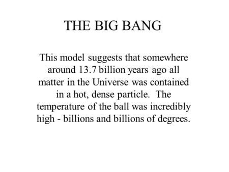 THE BIG BANG This model suggests that somewhere around 13.7 billion years ago all matter in the Universe was contained in a hot, dense particle. The temperature.