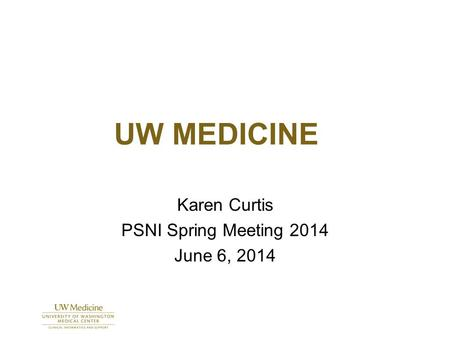 UW MEDICINE Karen Curtis PSNI Spring Meeting 2014 June 6, 2014.