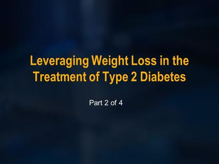 Leveraging Weight Loss in the Treatment of Type 2 Diabetes Part 2 of 4.