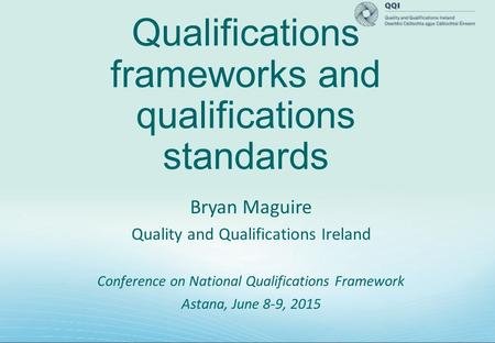 Qualifications frameworks and qualifications standards Bryan Maguire Quality and Qualifications Ireland Conference on National Qualifications Framework.