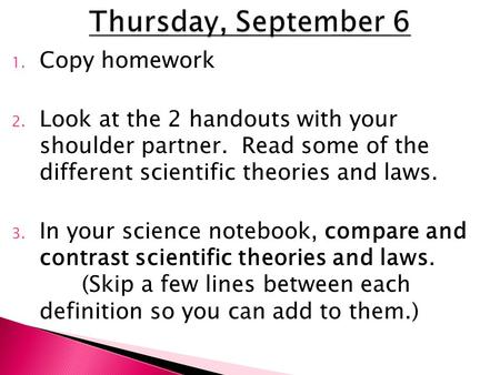 1. Copy homework 2. Look at the 2 handouts with your shoulder partner. Read some of the different scientific theories and laws. 3. In your science notebook,