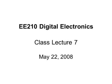 EE210 Digital Electronics Class Lecture 7 May 22, 2008.