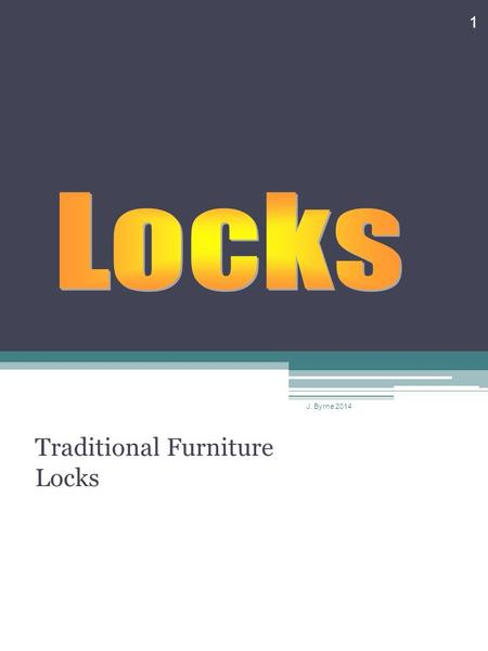 Traditional Furniture Locks 1 J. Byrne 2014. Locks Small finely made locks are fitted to furniture and boxes. However, they do not provide total security,