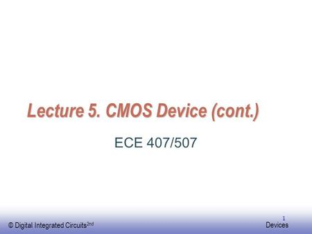 EE141 © Digital Integrated Circuits 2nd Devices 1 Lecture 5. CMOS Device (cont.) ECE 407/507.