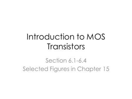 Introduction to MOS Transistors Section 6.1-6.4 Selected Figures in Chapter 15.