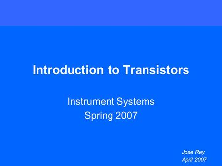 Introduction to Transistors Instrument Systems Spring 2007 Jose Rey April 2007.