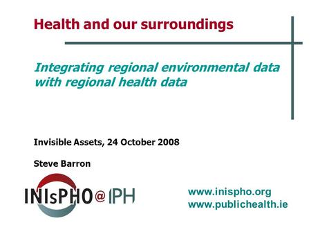 Www.inispho.org www.publichealth.ie Health and our surroundings Integrating regional environmental data with regional health data Invisible Assets, 24.