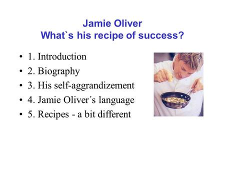 Jamie Oliver What`s his recipe of success? 1. Introduction 2. Biography 3. His self-aggrandizement 4. Jamie Oliver´s language 5. Recipes - a bit different.