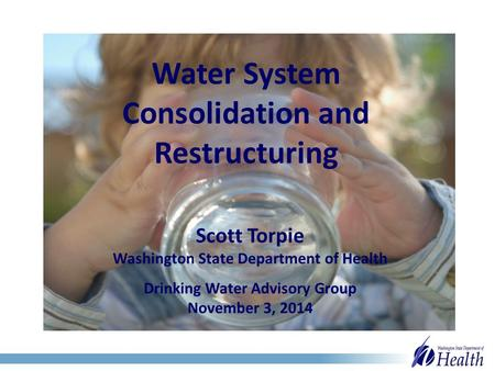 Water System Consolidation and Restructuring Scott Torpie Washington State Department of Health Drinking Water Advisory Group November 3, 2014.