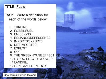 TITLE: Fuels TASK: Write a definition for each of the words below: 1.TURBINE 2.FOSSIL FUEL 3.EMISSIONS 4.RELIANCE/DEPENDENCE 5.IMPORTS/EXPORTS 6.NET IMPORTER.