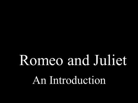 Romeo and Juliet An Introduction.
