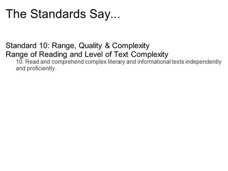 The Standards Say... Standard 10: Range, Quality & Complexity Range of Reading and Level of Text Complexity 10. Read and comprehend complex literary and.