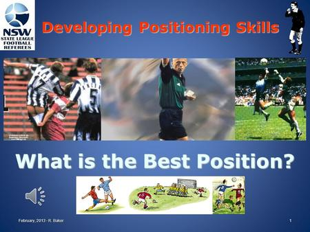 What is the Best Position? Developing Positioning Skills February, 2013 - R. Baker1.