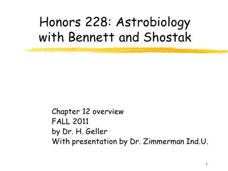 1 Honors 228: Astrobiology with Bennett and Shostak Chapter 12 overview FALL 2011 by Dr. H. Geller With presentation by Dr. Zimmerman Ind.U.