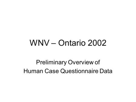 WNV – Ontario 2002 Preliminary Overview of Human Case Questionnaire Data.