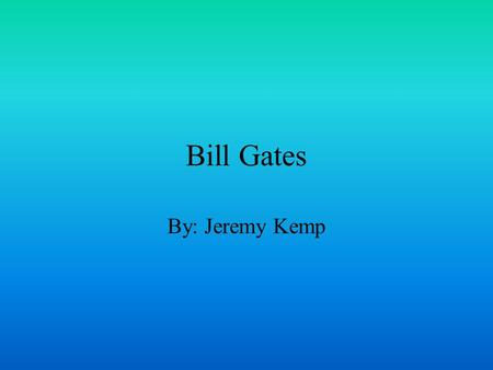 Bill Gates By: Jeremy Kemp. Richest Man and Creator He created Microsoft Had put the Microsoft programs into the IBM computer He had $11.5 billion He.
