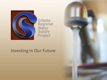 "Investing In Our Future. Statement from Mayor Tom Murphy ""The Gillette Regional Water Supply Project is essential for quality of life and economic development."