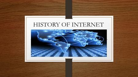 HISTORY OF INTERNET. THE BEGINNING OF THE INTERNET It will help in discussing the beginnings of the Internet to define what the Internet is. Now, you.