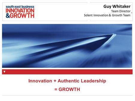 A specialist deliverer of Innovation + Authentic Leadership = GROWTH Guy Whitaker Team Director Solent Innovation & Growth Team.