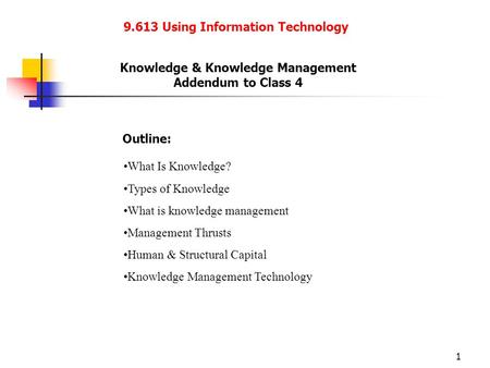 1 9.613 Using Information Technology Knowledge & Knowledge Management Addendum to Class 4 Outline: What Is Knowledge? Types of Knowledge What is knowledge.