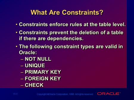 11-1 Copyright  Oracle Corporation, 1998. All rights reserved. What Are Constraints? Constraints enforce rules at the table level. Constraints prevent.
